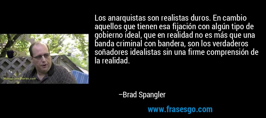 Los anarquistas son realistas duros. En cambio aquellos que tienen esa fijación con algún tipo de gobierno ideal, que en realidad no es más que una banda criminal con bandera, son los verdaderos soñadores idealistas sin una firme comprensión de la realidad. – Brad Spangler