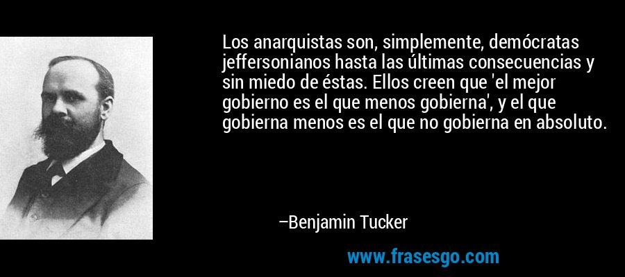 Los anarquistas son, simplemente, demócratas jeffersonianos hasta las últimas consecuencias y sin miedo de éstas. Ellos creen que 'el mejor gobierno es el que menos gobierna', y el que gobierna menos es el que no gobierna en absoluto. – Benjamin Tucker