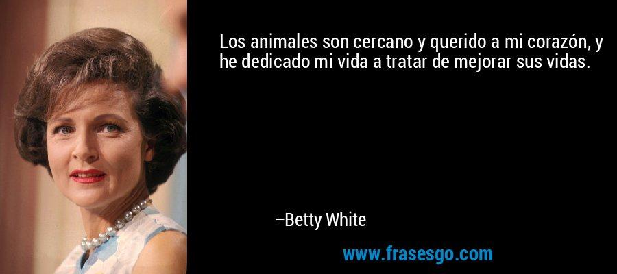 Los animales son cercano y querido a mi corazón, y he dedicado mi vida a tratar de mejorar sus vidas. – Betty White