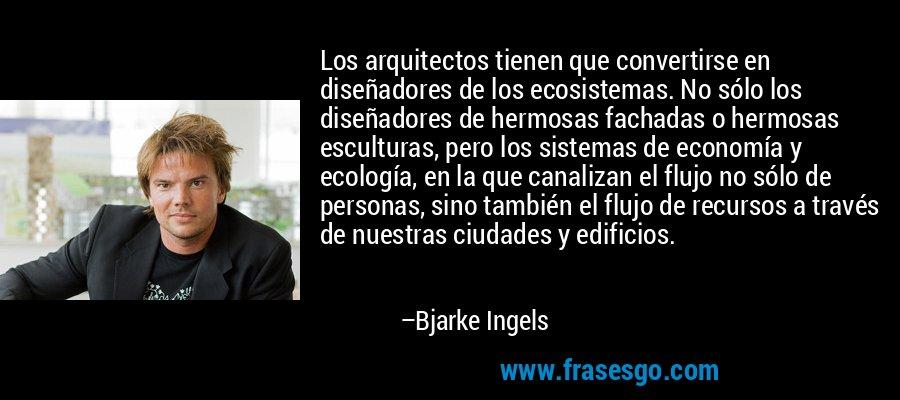 Los arquitectos tienen que convertirse en diseñadores de los ecosistemas. No sólo los diseñadores de hermosas fachadas o hermosas esculturas, pero los sistemas de economía y ecología, en la que canalizan el flujo no sólo de personas, sino también el flujo de recursos a través de nuestras ciudades y edificios. – Bjarke Ingels