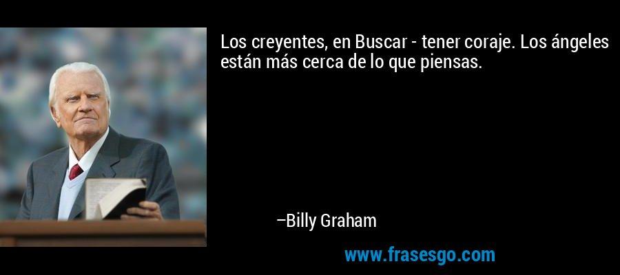 Los creyentes, en Buscar - tener coraje. Los ángeles están más cerca de lo que piensas. – Billy Graham