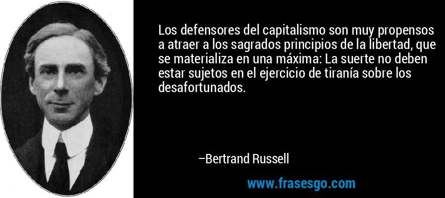 Los defensores del capitalismo son muy propensos a atraer a los sagrados principios de la libertad, que se materializa en una máxima: La suerte no deben estar sujetos en el ejercicio de tiranía sobre los desafortunados. – Bertrand Russell
