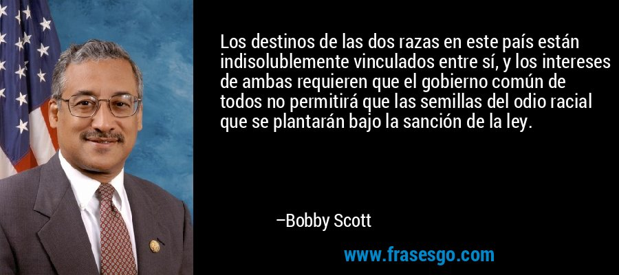 Los destinos de las dos razas en este país están indisolublemente vinculados entre sí, y los intereses de ambas requieren que el gobierno común de todos no permitirá que las semillas del odio racial que se plantarán bajo la sanción de la ley. – Bobby Scott