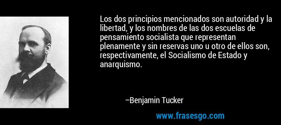 Los dos principios mencionados son autoridad y la libertad, y los nombres de las dos escuelas de pensamiento socialista que representan plenamente y sin reservas uno u otro de ellos son, respectivamente, el Socialismo de Estado y anarquismo. – Benjamin Tucker