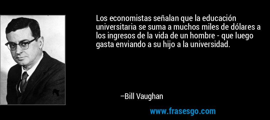 Los economistas señalan que la educación universitaria se suma a muchos miles de dólares a los ingresos de la vida de un hombre - que luego gasta enviando a su hijo a la universidad. – Bill Vaughan