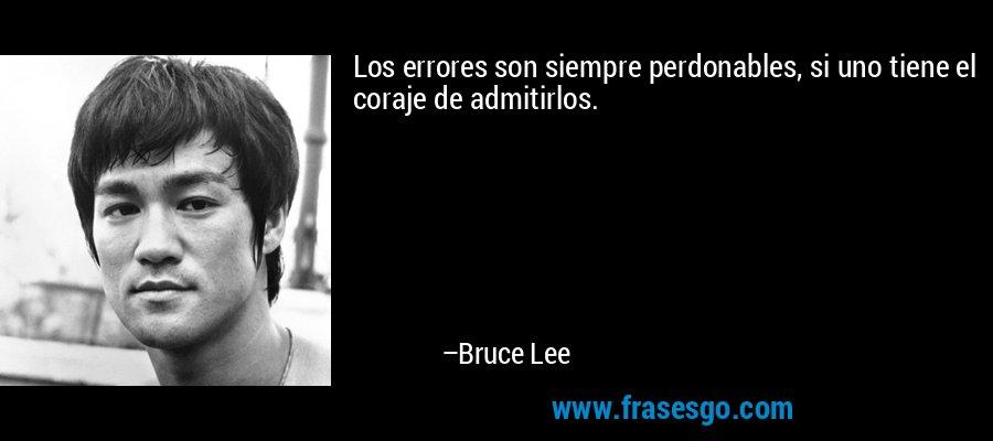 Los errores son siempre perdonables, si uno tiene el coraje de admitirlos. – Bruce Lee