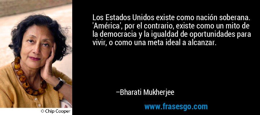 Los Estados Unidos existe como nación soberana. 'América', por el contrario, existe como un mito de la democracia y la igualdad de oportunidades para vivir, o como una meta ideal a alcanzar. – Bharati Mukherjee