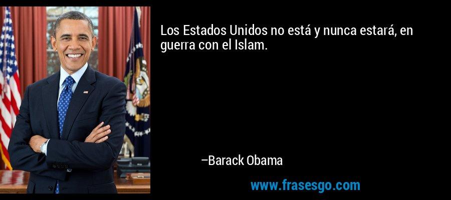 Los Estados Unidos no está y nunca estará, en guerra con el Islam. – Barack Obama