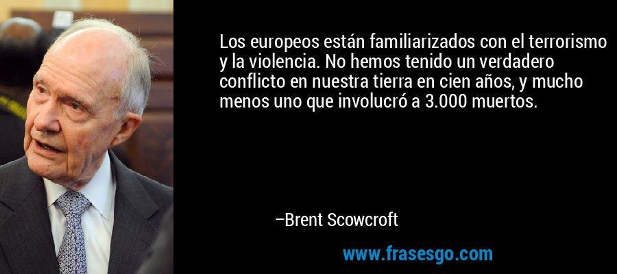 Los europeos están familiarizados con el terrorismo y la violencia. No hemos tenido un verdadero conflicto en nuestra tierra en cien años, y mucho menos uno que involucró a 3.000 muertos. – Brent Scowcroft