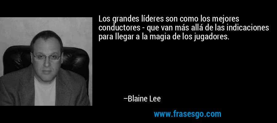 Los grandes líderes son como los mejores conductores - que van más allá de las indicaciones para llegar a la magia de los jugadores. – Blaine Lee