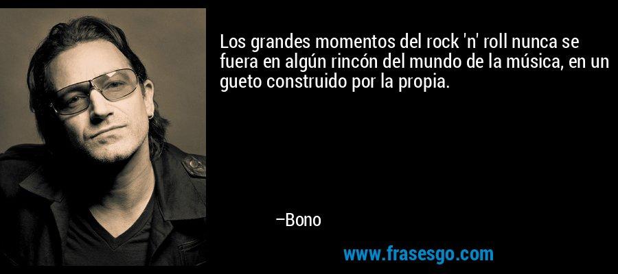 Los grandes momentos del rock 'n' roll nunca se fuera en algún rincón del mundo de la música, en un gueto construido por la propia. – Bono