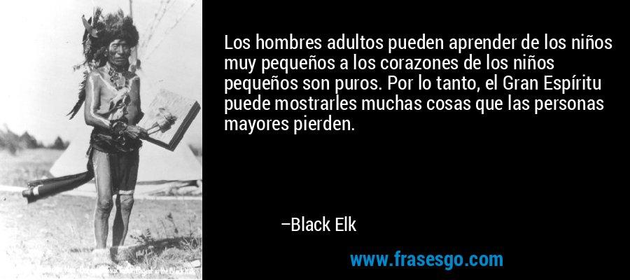 Los hombres adultos pueden aprender de los niños muy pequeños a los corazones de los niños pequeños son puros. Por lo tanto, el Gran Espíritu puede mostrarles muchas cosas que las personas mayores pierden. – Black Elk