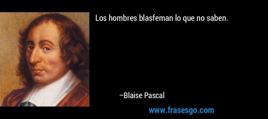 Los hombres blasfeman lo que no saben. – Blaise Pascal