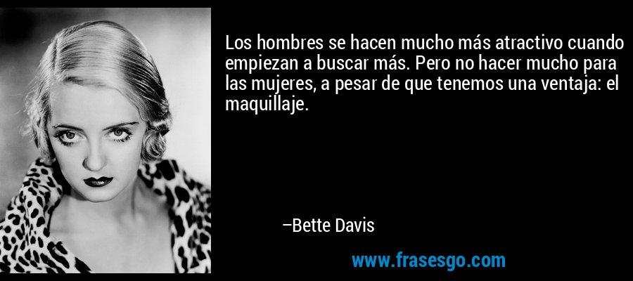 Los hombres se hacen mucho más atractivo cuando empiezan a buscar más. Pero no hacer mucho para las mujeres, a pesar de que tenemos una ventaja: el maquillaje. – Bette Davis