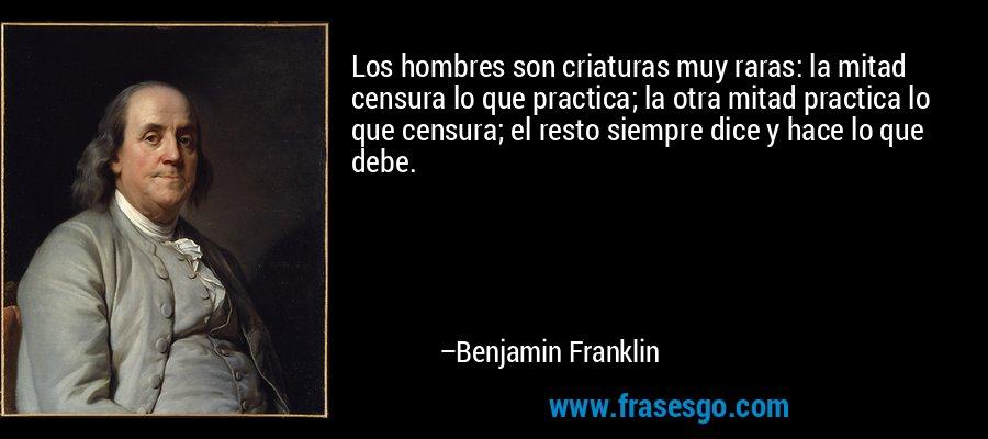 Los hombres son criaturas muy raras: la mitad censura lo que practica; la otra mitad practica lo que censura; el resto siempre dice y hace lo que debe. – Benjamin Franklin