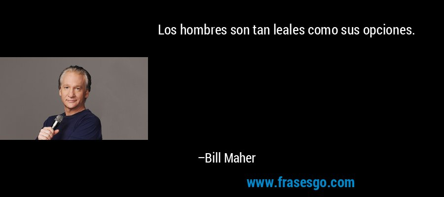 Los hombres son tan leales como sus opciones. – Bill Maher