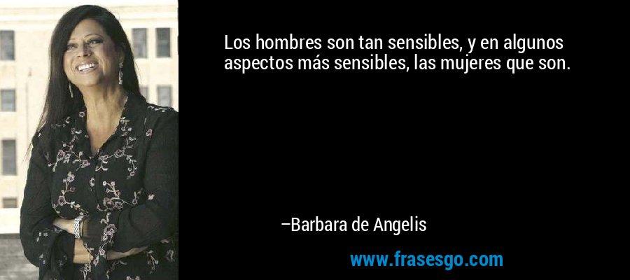Los hombres son tan sensibles, y en algunos aspectos más sensibles, las mujeres que son. – Barbara de Angelis
