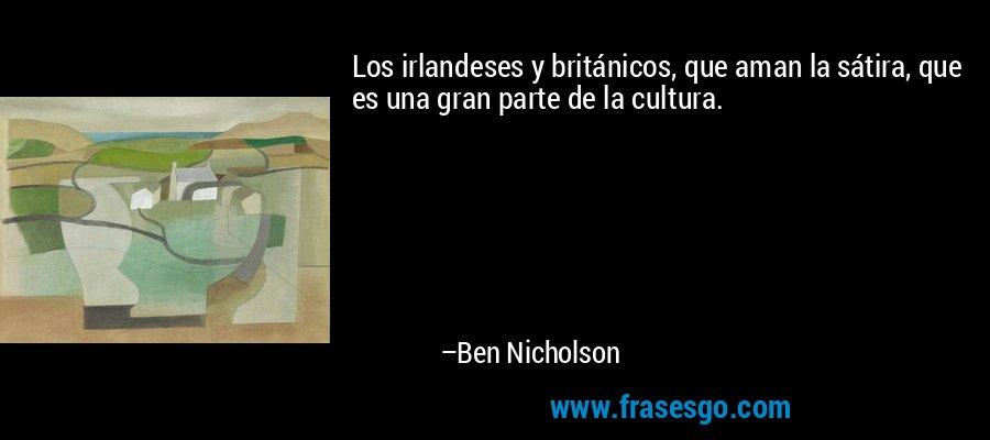 Los irlandeses y británicos, que aman la sátira, que es una gran parte de la cultura. – Ben Nicholson