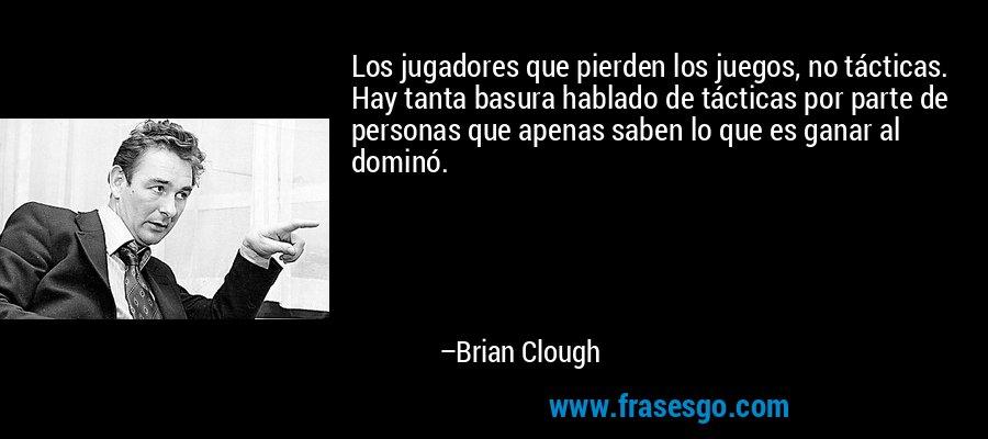 Los jugadores que pierden los juegos, no tácticas. Hay tanta basura hablado de tácticas por parte de personas que apenas saben lo que es ganar al dominó. – Brian Clough