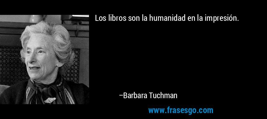 Los libros son la humanidad en la impresión. – Barbara Tuchman