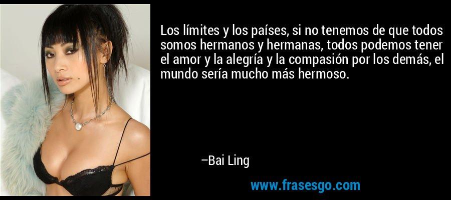 Los límites y los países, si no tenemos de que todos somos hermanos y hermanas, todos podemos tener el amor y la alegría y la compasión por los demás, el mundo sería mucho más hermoso. – Bai Ling