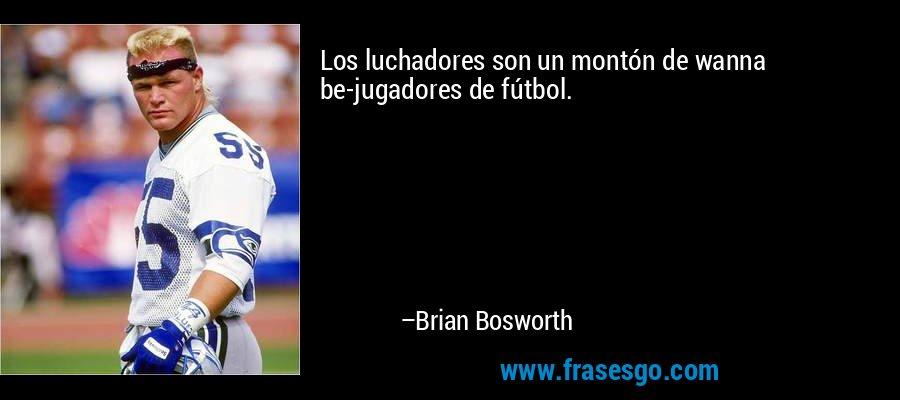 Los luchadores son un montón de wanna be-jugadores de fútbol. – Brian Bosworth