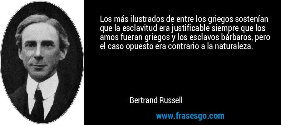 Los más ilustrados de entre los griegos sostenían que la esclavitud era justificable siempre que los amos fueran griegos y los esclavos bárbaros, pero el caso opuesto era contrario a la naturaleza. – Bertrand Russell