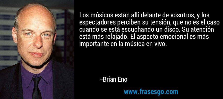 Los músicos están allí delante de vosotros, y los espectadores perciben su tensión, que no es el caso cuando se está escuchando un disco. Su atención está más relajado. El aspecto emocional es más importante en la música en vivo. – Brian Eno
