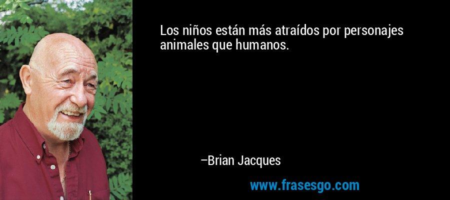 Los niños están más atraídos por personajes animales que humanos. – Brian Jacques
