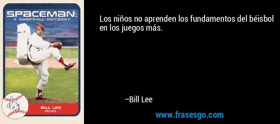 Los niños no aprenden los fundamentos del béisbol en los juegos más. – Bill Lee
