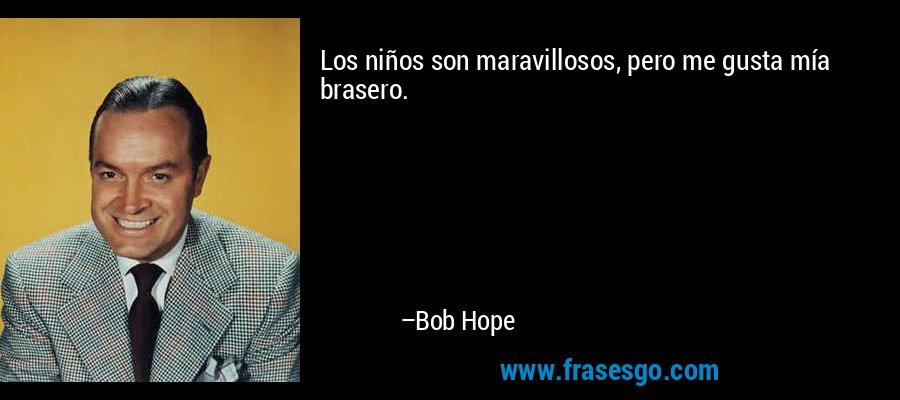 Los niños son maravillosos, pero me gusta mía brasero. – Bob Hope