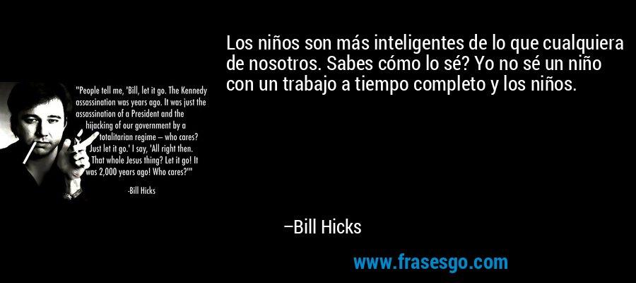 Los niños son más inteligentes de lo que cualquiera de nosotros. Sabes cómo lo sé? Yo no sé un niño con un trabajo a tiempo completo y los niños. – Bill Hicks
