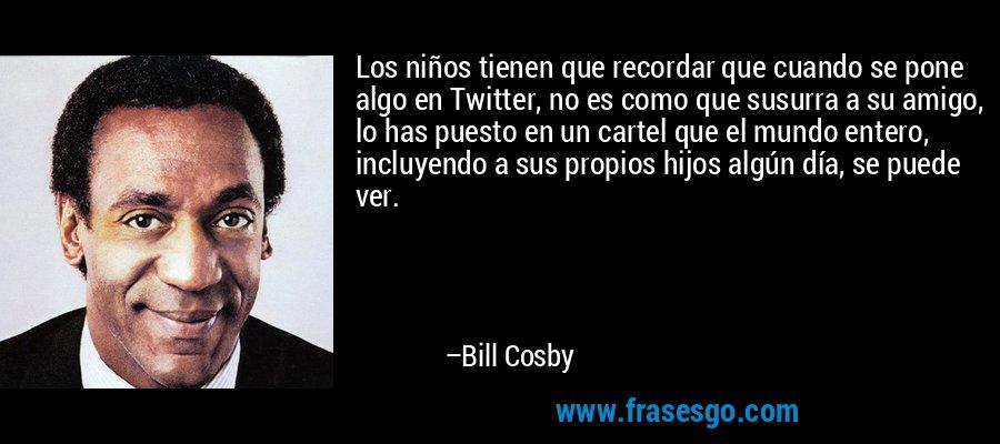 Los niños tienen que recordar que cuando se pone algo en Twitter, no es como que susurra a su amigo, lo has puesto en un cartel que el mundo entero, incluyendo a sus propios hijos algún día, se puede ver. – Bill Cosby