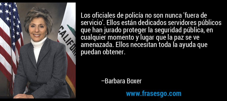 Los oficiales de policía no son nunca 'fuera de servicio'. Ellos están dedicados servidores públicos que han jurado proteger la seguridad pública, en cualquier momento y lugar que la paz se ve amenazada. Ellos necesitan toda la ayuda que puedan obtener. – Barbara Boxer