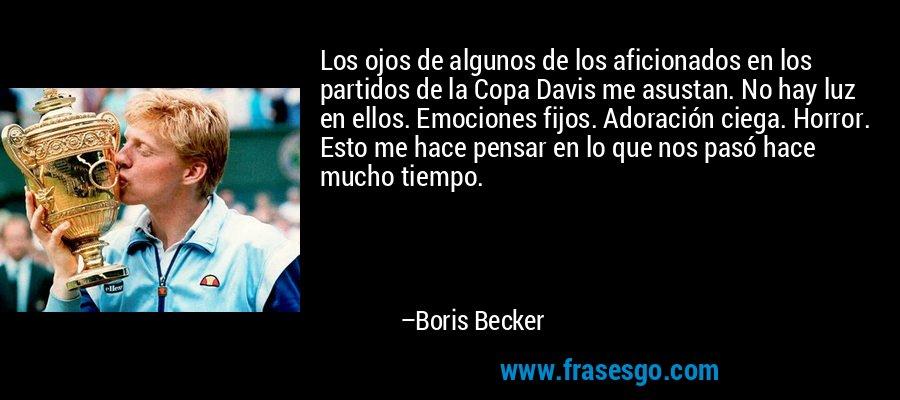 Los ojos de algunos de los aficionados en los partidos de la Copa Davis me asustan. No hay luz en ellos. Emociones fijos. Adoración ciega. Horror. Esto me hace pensar en lo que nos pasó hace mucho tiempo. – Boris Becker