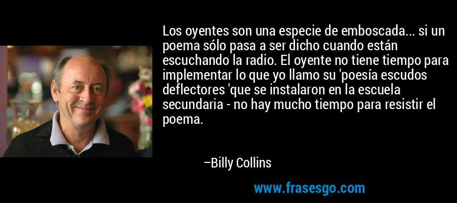 Los oyentes son una especie de emboscada... si un poema sólo pasa a ser dicho cuando están escuchando la radio. El oyente no tiene tiempo para implementar lo que yo llamo su 'poesía escudos deflectores 'que se instalaron en la escuela secundaria - no hay mucho tiempo para resistir el poema. – Billy Collins