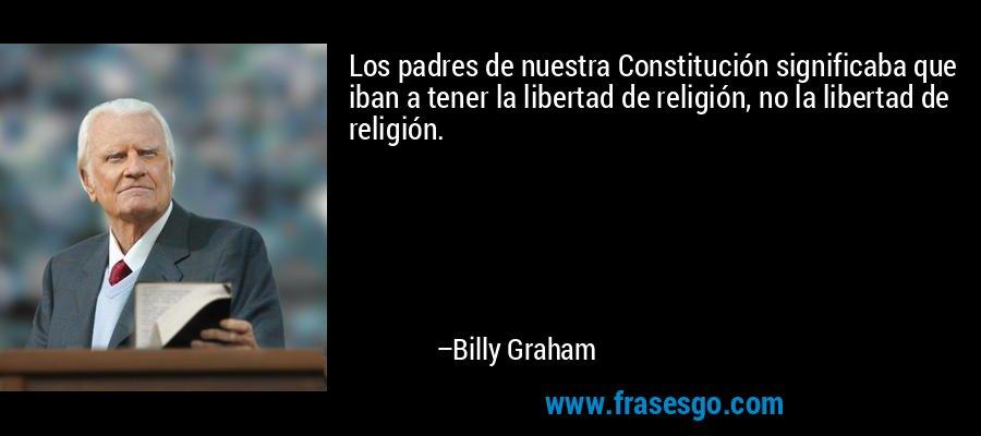 Los padres de nuestra Constitución significaba que iban a tener la libertad de religión, no la libertad de religión. – Billy Graham
