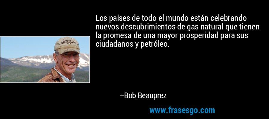 Los países de todo el mundo están celebrando nuevos descubrimientos de gas natural que tienen la promesa de una mayor prosperidad para sus ciudadanos y petróleo. – Bob Beauprez