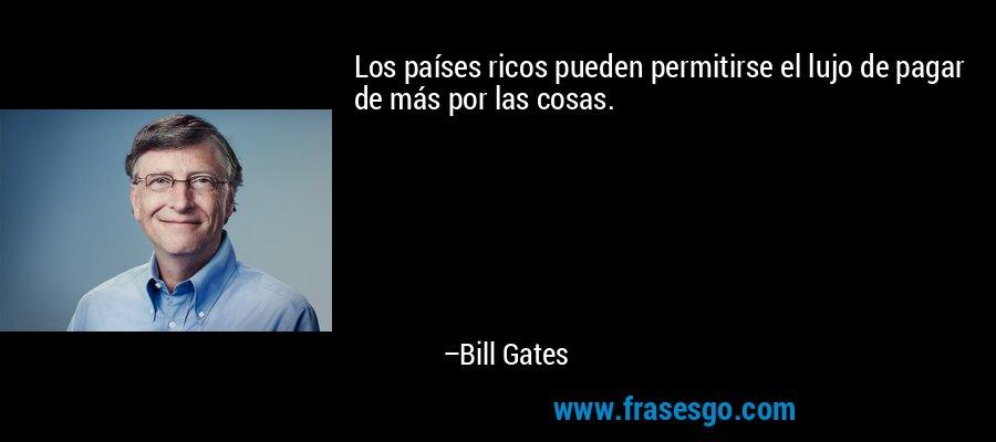 Los países ricos pueden permitirse el lujo de pagar de más por las cosas. – Bill Gates