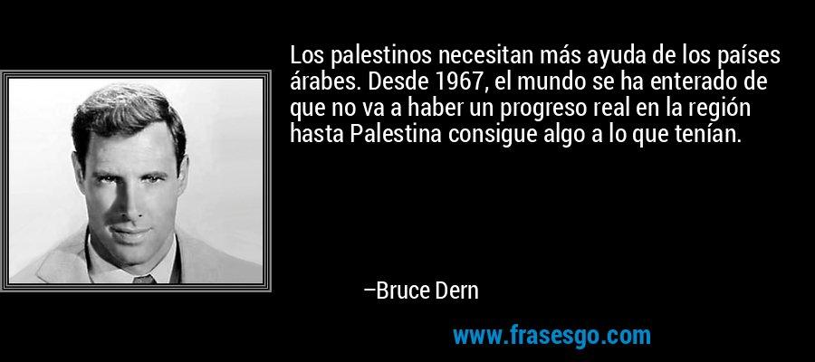 Los palestinos necesitan más ayuda de los países árabes. Desde 1967, el mundo se ha enterado de que no va a haber un progreso real en la región hasta Palestina consigue algo a lo que tenían. – Bruce Dern