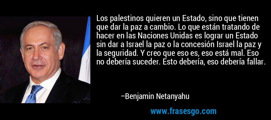 Los palestinos quieren un Estado, sino que tienen que dar la paz a cambio. Lo que están tratando de hacer en las Naciones Unidas es lograr un Estado sin dar a Israel la paz o la concesión Israel la paz y la seguridad. Y creo que eso es, eso está mal. Eso no debería suceder. Esto debería, eso debería fallar. – Benjamin Netanyahu
