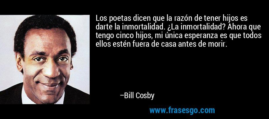 Los poetas dicen que la razón de tener hijos es darte la inmortalidad. ¿La inmortalidad? Ahora que tengo cinco hijos, mi única esperanza es que todos ellos estén fuera de casa antes de morir. – Bill Cosby