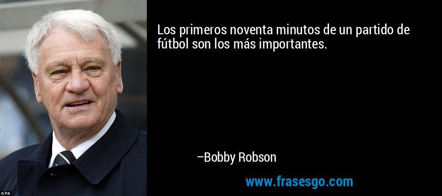 Los primeros noventa minutos de un partido de fútbol son los más importantes. – Bobby Robson