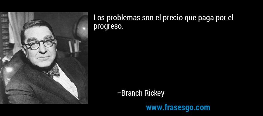 Los problemas son el precio que paga por el progreso. – Branch Rickey