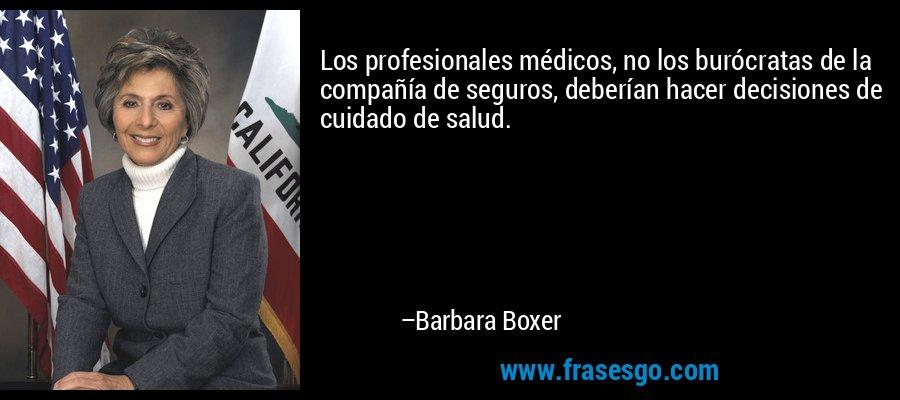 Los profesionales médicos, no los burócratas de la compañía de seguros, deberían hacer decisiones de cuidado de salud. – Barbara Boxer