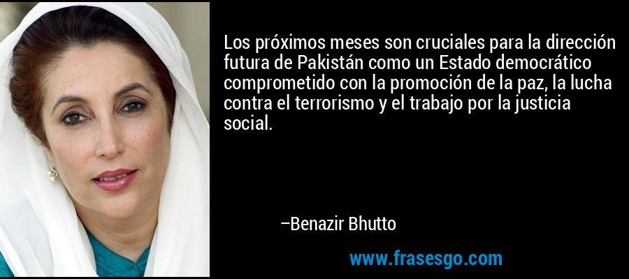 Los próximos meses son cruciales para la dirección futura de Pakistán como un Estado democrático comprometido con la promoción de la paz, la lucha contra el terrorismo y el trabajo por la justicia social. – Benazir Bhutto