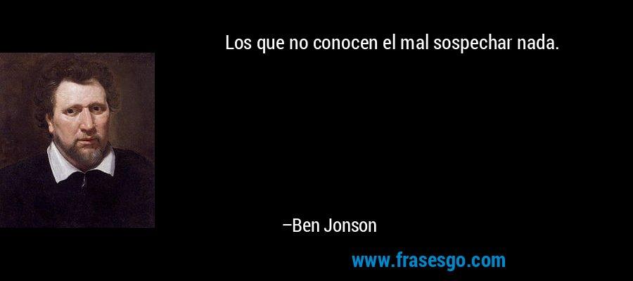 Los que no conocen el mal sospechar nada. – Ben Jonson