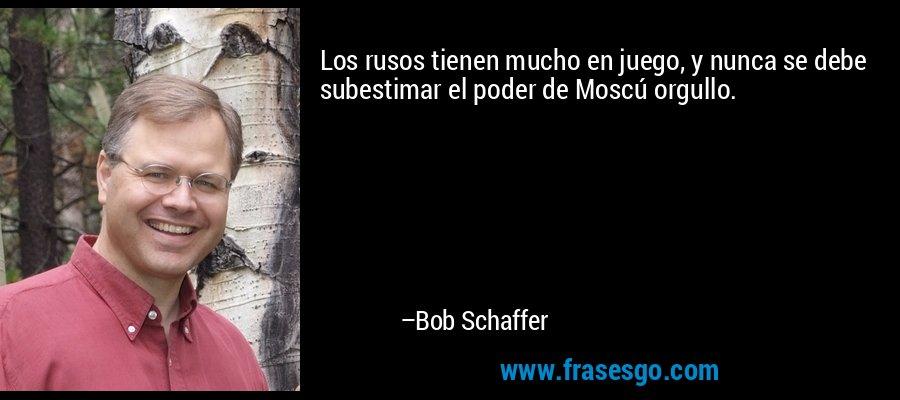 Los rusos tienen mucho en juego, y nunca se debe subestimar el poder de Moscú orgullo. – Bob Schaffer
