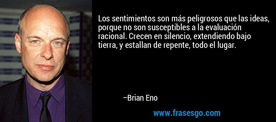 Los sentimientos son más peligrosos que las ideas, porque no son susceptibles a la evaluación racional. Crecen en silencio, extendiendo bajo tierra, y estallan de repente, todo el lugar. – Brian Eno