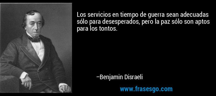 Los servicios en tiempo de guerra sean adecuadas sólo para desesperados, pero la paz sólo son aptos para los tontos. – Benjamin Disraeli